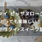 【ピッサヌローク】美味しい創作タイスイーツ屋さんが素敵なカフェに移転オープン!